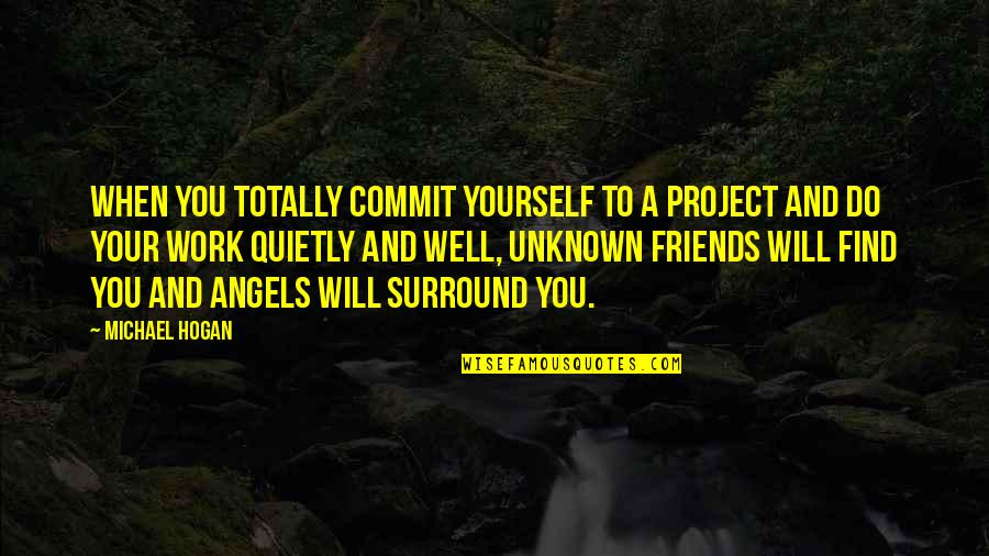 Project Inspirational Quotes By Michael Hogan: When you totally commit yourself to a project