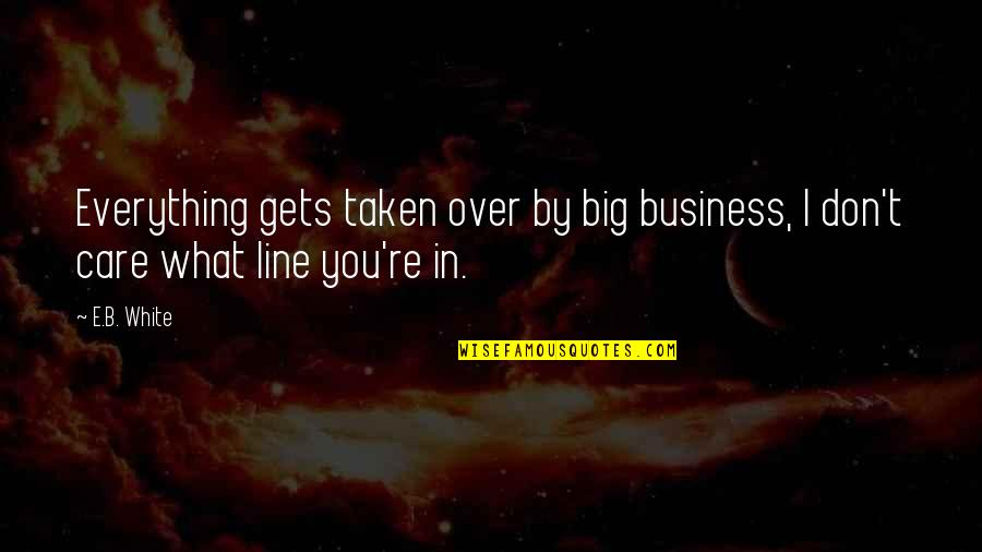 Project Runway Casanova Quotes By E.B. White: Everything gets taken over by big business, I