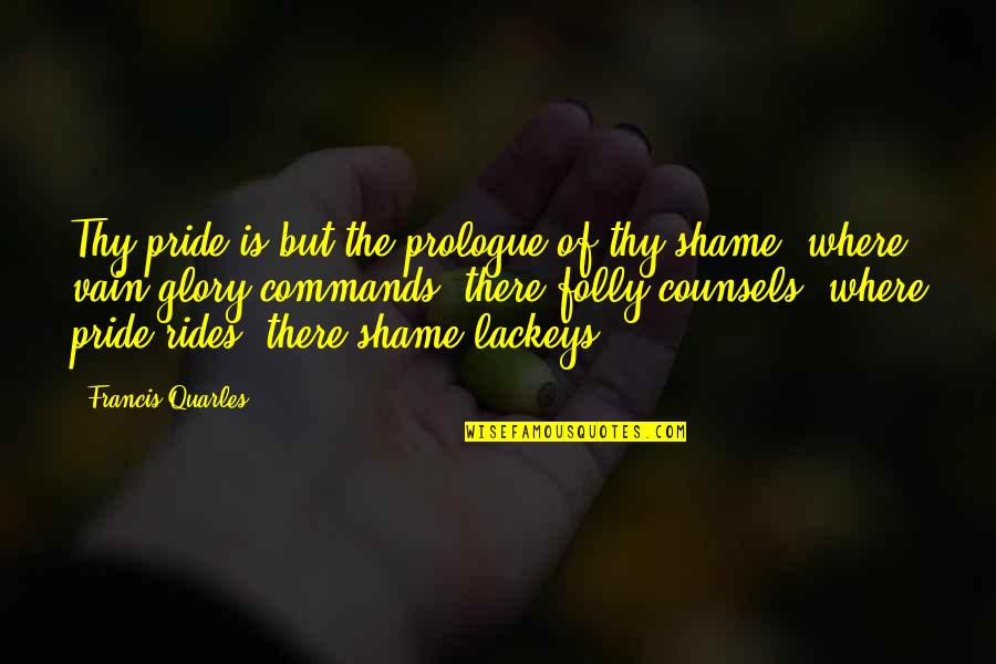 Prologue Quotes By Francis Quarles: Thy pride is but the prologue of thy