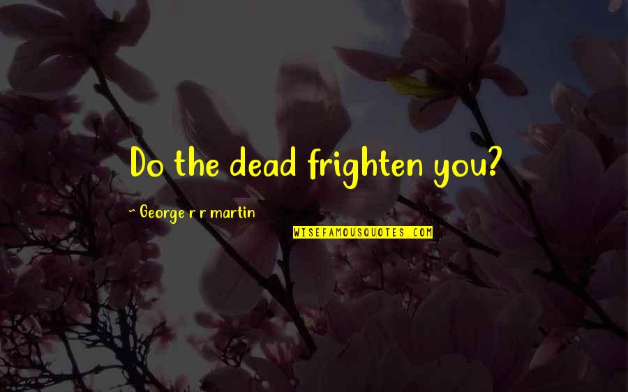 Prologue Quotes By George R R Martin: Do the dead frighten you?