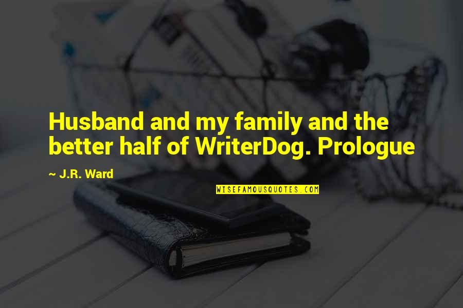 Prologue Quotes By J.R. Ward: Husband and my family and the better half
