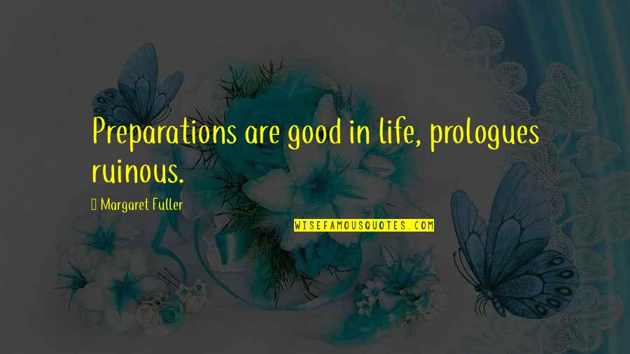 Prologue Quotes By Margaret Fuller: Preparations are good in life, prologues ruinous.