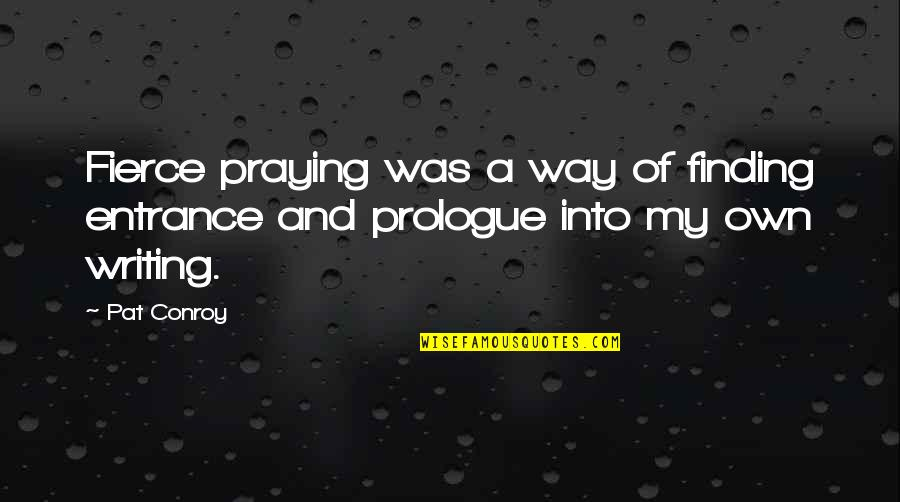 Prologue Quotes By Pat Conroy: Fierce praying was a way of finding entrance