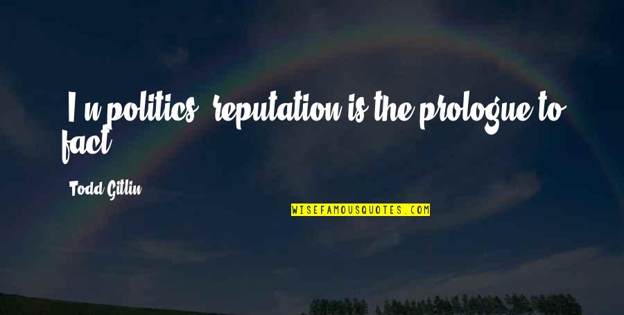 Prologue Quotes By Todd Gitlin: [I]n politics, reputation is the prologue to fact...