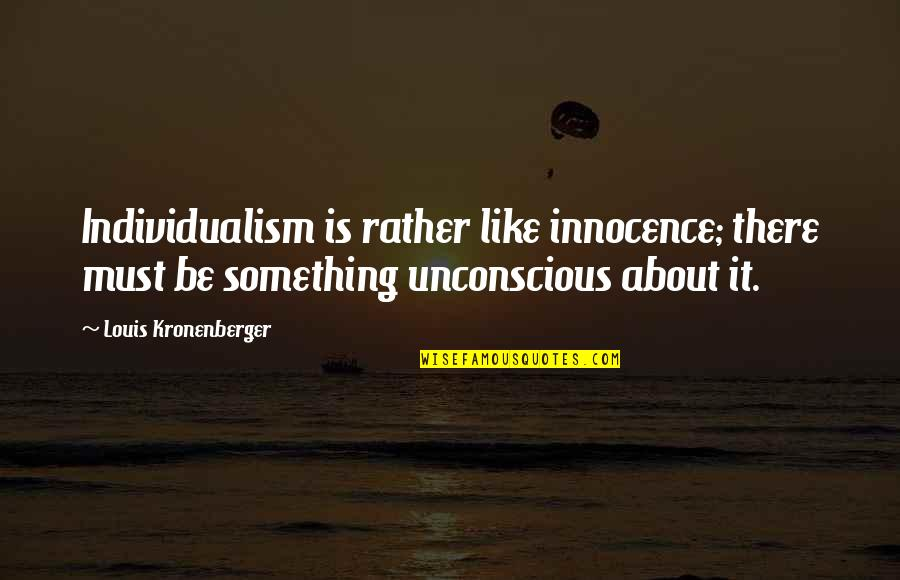 Prometheus Bound Quotes By Louis Kronenberger: Individualism is rather like innocence; there must be