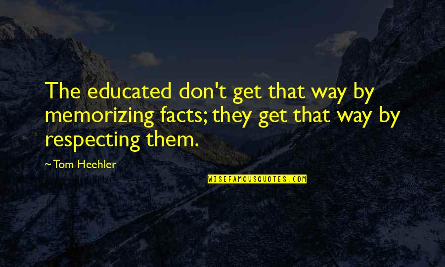 Prometheus Bound Quotes By Tom Heehler: The educated don't get that way by memorizing
