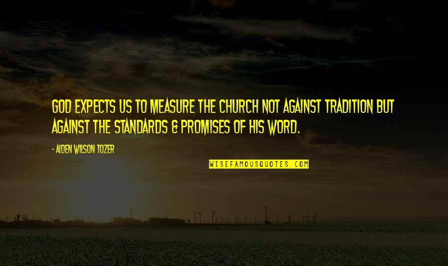 Promise Of God Quotes By Aiden Wilson Tozer: God expects us to measure the church not