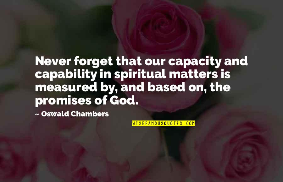 Promise Of God Quotes By Oswald Chambers: Never forget that our capacity and capability in
