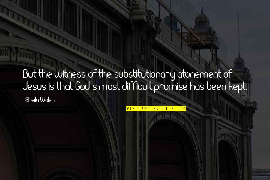 Promise Of God Quotes By Sheila Walsh: But the witness of the substitutionary atonement of