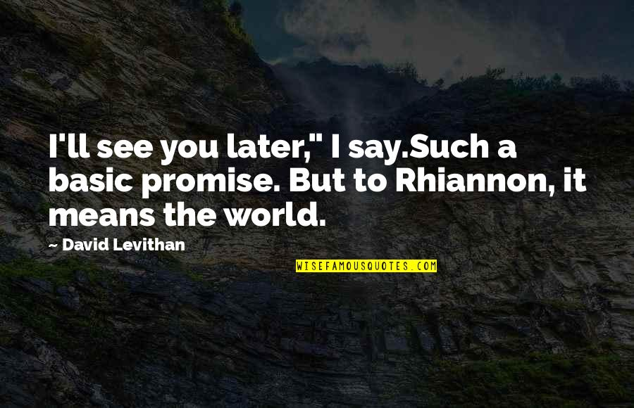 """Promise To You Quotes By David Levithan: I'll see you later,"""" I say.Such a basic"""
