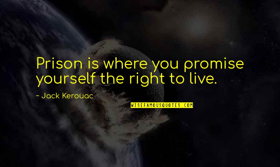 Promise To You Quotes By Jack Kerouac: Prison is where you promise yourself the right
