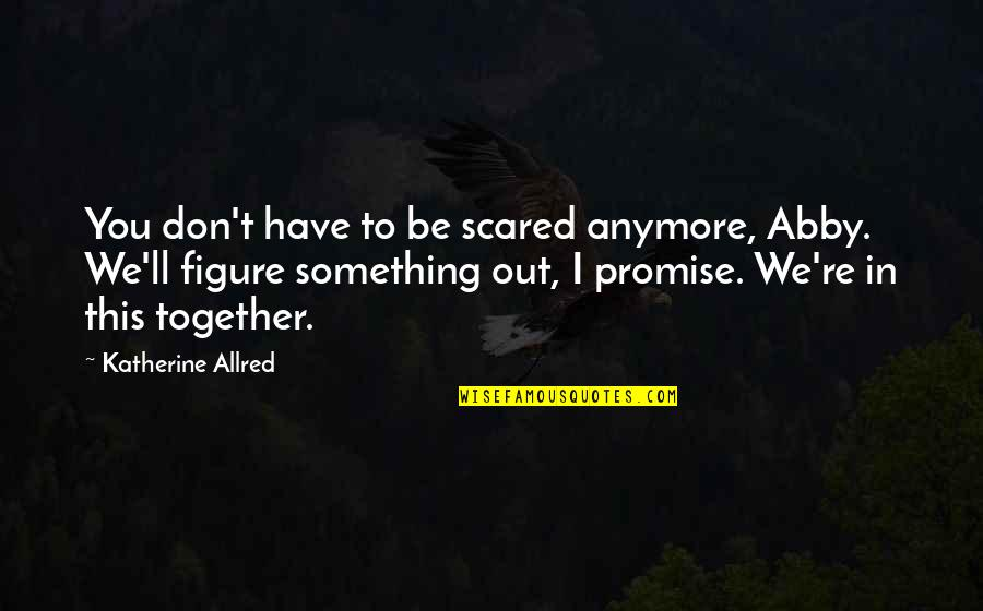 Promise To You Quotes By Katherine Allred: You don't have to be scared anymore, Abby.
