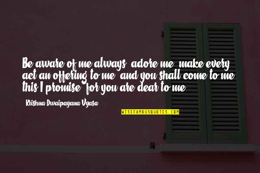 Promise To You Quotes By Krishna-Dwaipayana Vyasa: Be aware of me always, adore me, make