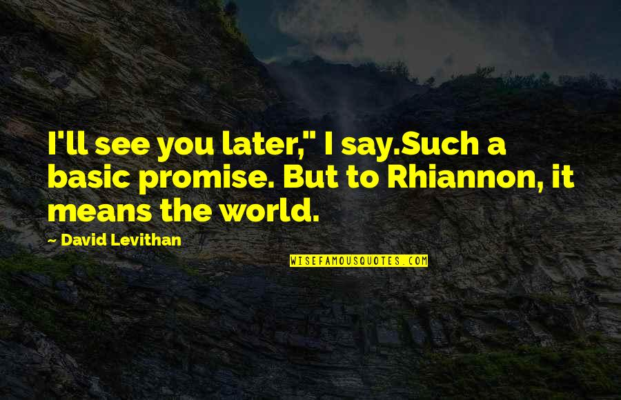 "Promise You The World Quotes By David Levithan: I'll see you later,"" I say.Such a basic"