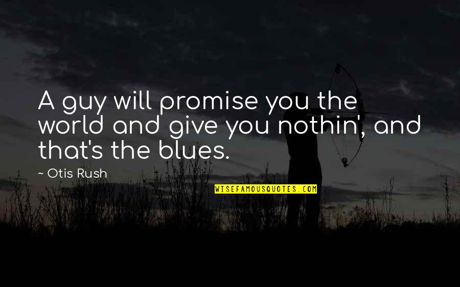 Promise You The World Quotes By Otis Rush: A guy will promise you the world and