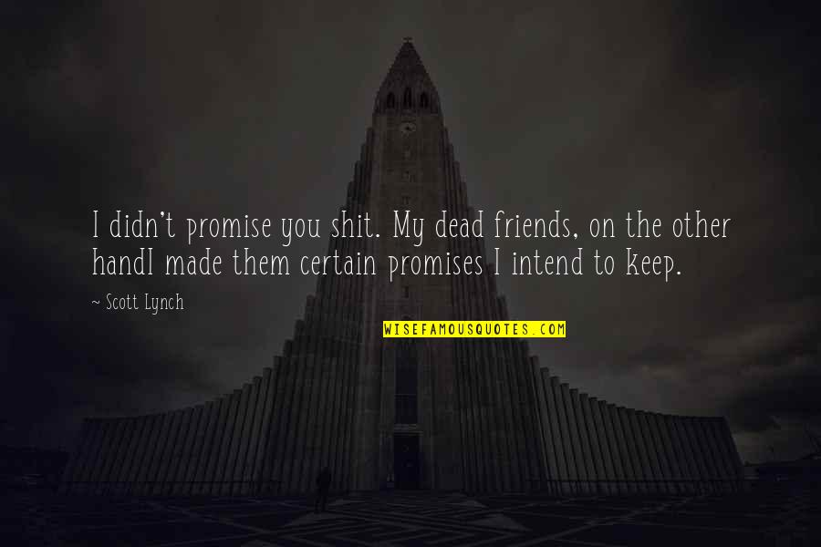 Promises And Friends Quotes By Scott Lynch: I didn't promise you shit. My dead friends,
