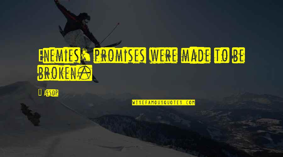 Promises Made Promises Broken Quotes By Aesop: Enemies' promises were made to be broken.