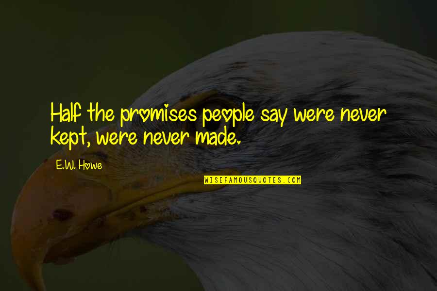 Promises Made Promises Broken Quotes By E.W. Howe: Half the promises people say were never kept,