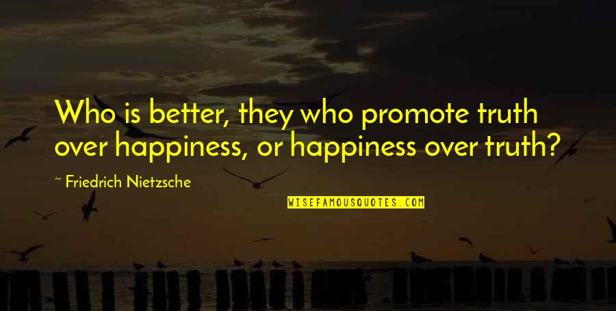 Promote Happiness Quotes By Friedrich Nietzsche: Who is better, they who promote truth over