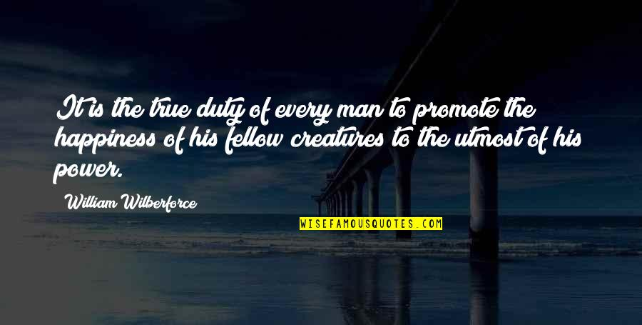Promote Happiness Quotes By William Wilberforce: It is the true duty of every man