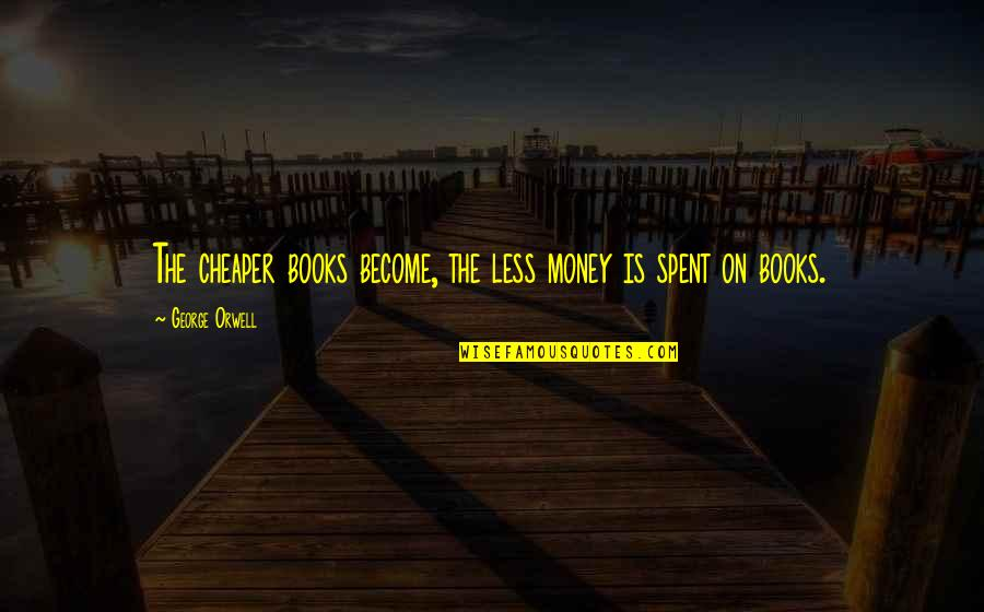 Promoting Health Quotes By George Orwell: The cheaper books become, the less money is