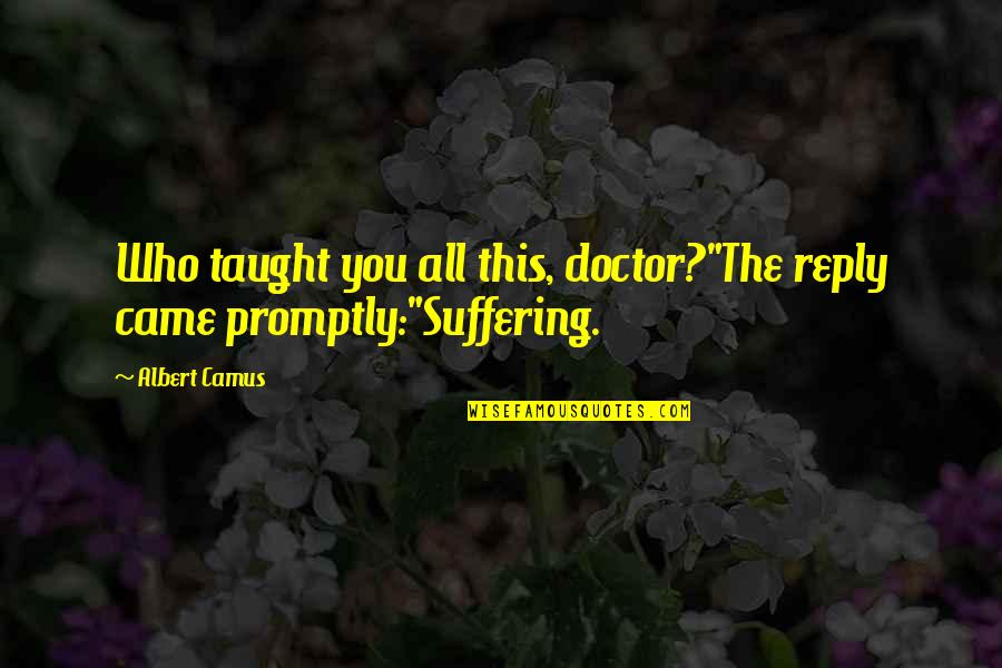 "Promptly Quotes By Albert Camus: Who taught you all this, doctor?""The reply came"