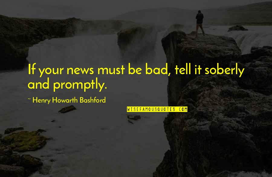 Promptly Quotes By Henry Howarth Bashford: If your news must be bad, tell it