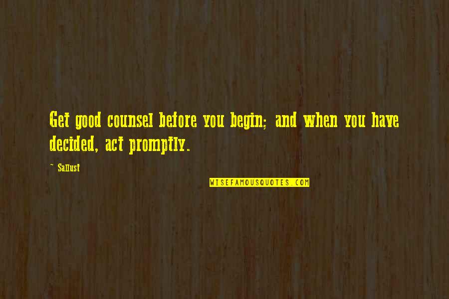 Promptly Quotes By Sallust: Get good counsel before you begin; and when