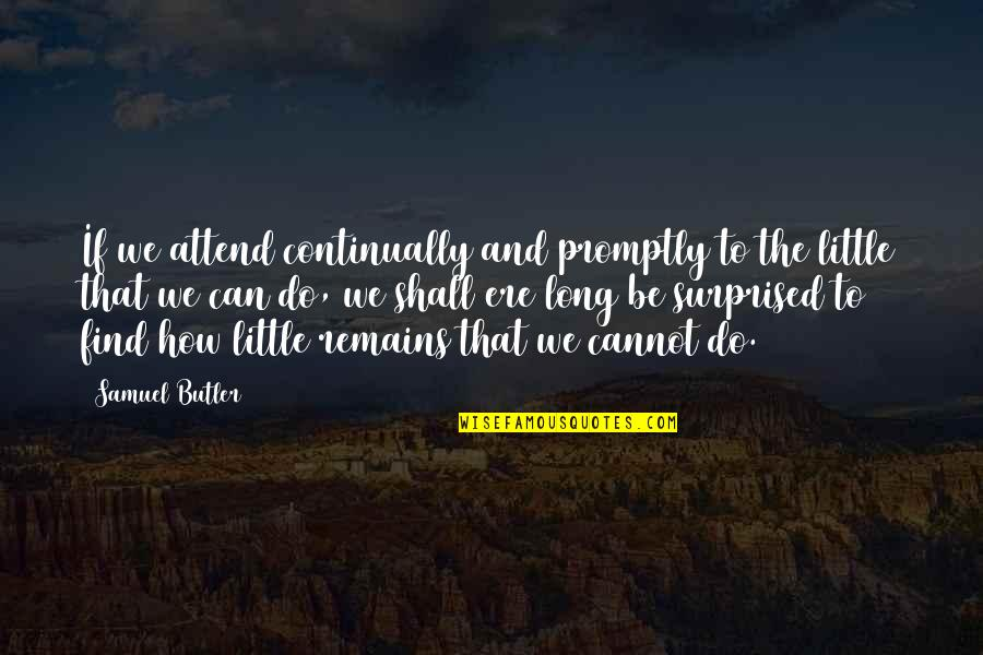 Promptly Quotes By Samuel Butler: If we attend continually and promptly to the