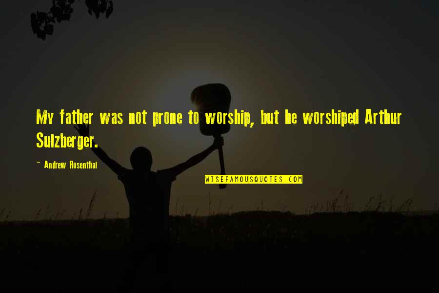 Prone Quotes By Andrew Rosenthal: My father was not prone to worship, but