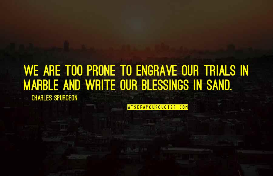 Prone Quotes By Charles Spurgeon: We are too prone to engrave our trials