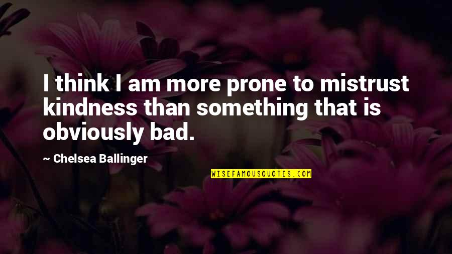 Prone Quotes By Chelsea Ballinger: I think I am more prone to mistrust