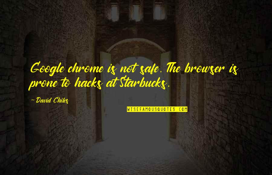 Prone Quotes By David Chiles: Google chrome is not safe. The browser is