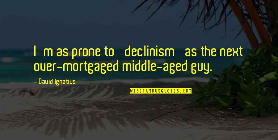 Prone Quotes By David Ignatius: I'm as prone to 'declinism' as the next