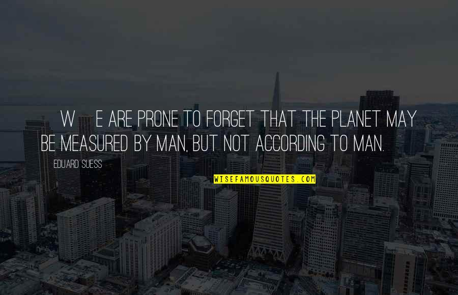 Prone Quotes By Eduard Suess: [W]e are prone to forget that the planet