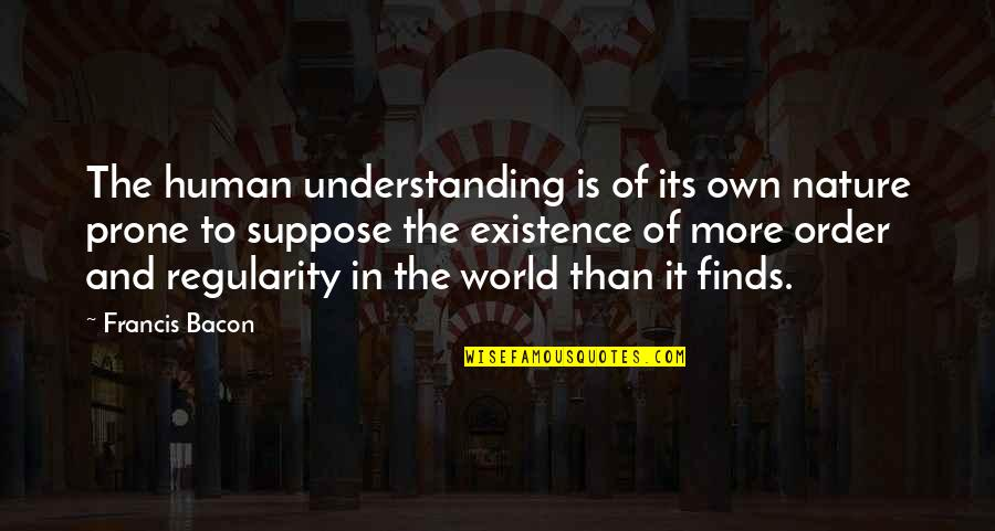 Prone Quotes By Francis Bacon: The human understanding is of its own nature