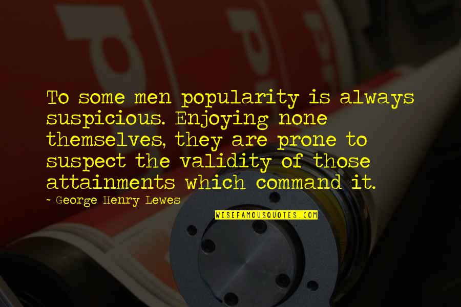 Prone Quotes By George Henry Lewes: To some men popularity is always suspicious. Enjoying