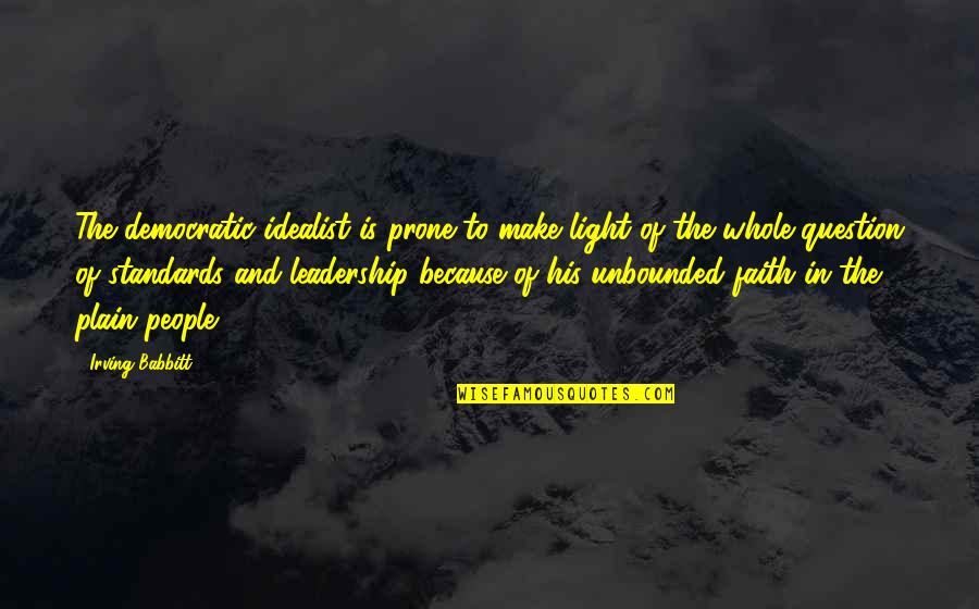 Prone Quotes By Irving Babbitt: The democratic idealist is prone to make light