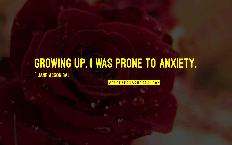 Prone Quotes By Jane McGonigal: Growing up, I was prone to anxiety.