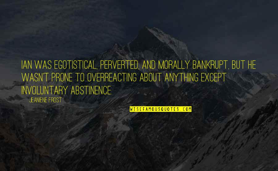 Prone Quotes By Jeaniene Frost: Ian was egotistical, perverted, and morally bankrupt, but