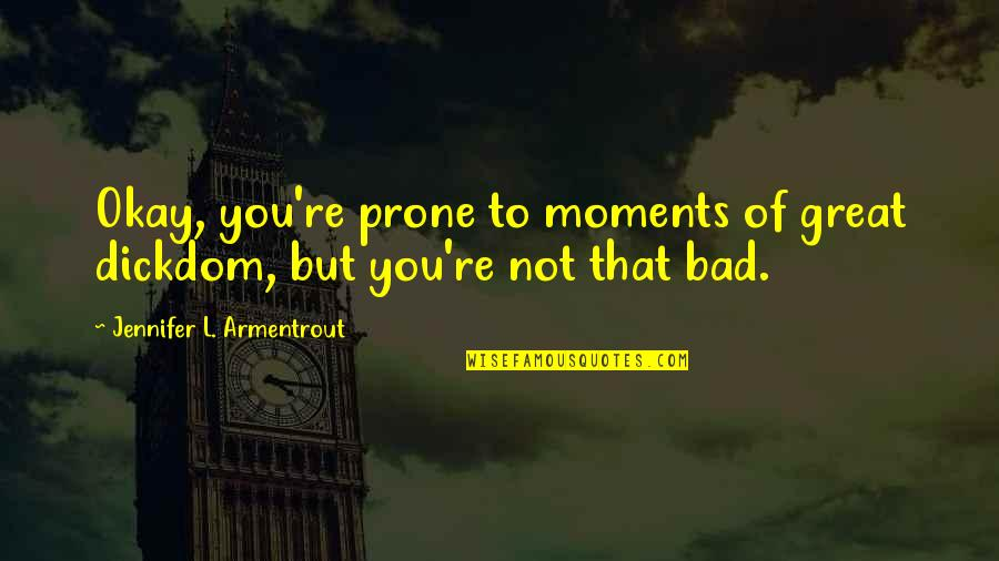 Prone Quotes By Jennifer L. Armentrout: Okay, you're prone to moments of great dickdom,