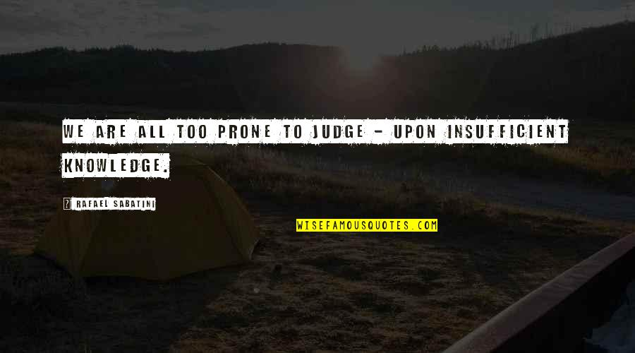 Prone Quotes By Rafael Sabatini: We are all too prone to judge -