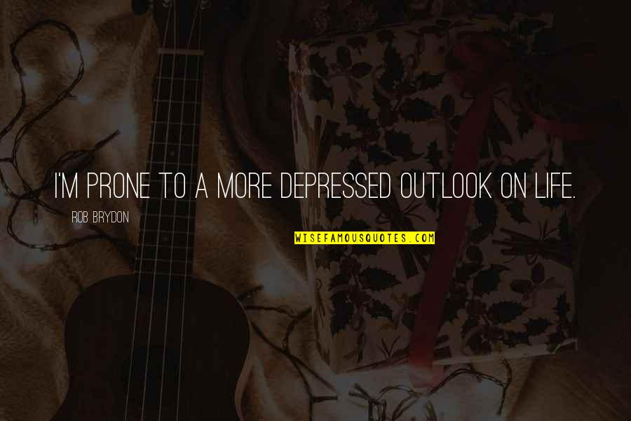 Prone Quotes By Rob Brydon: I'm prone to a more depressed outlook on