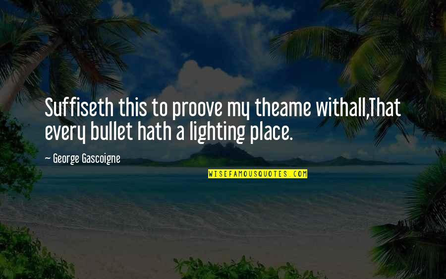 Proove Quotes By George Gascoigne: Suffiseth this to proove my theame withall,That every