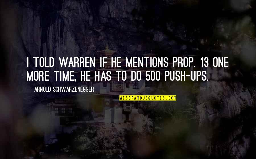 Prop 13 Quotes By Arnold Schwarzenegger: I told Warren if he mentions Prop. 13