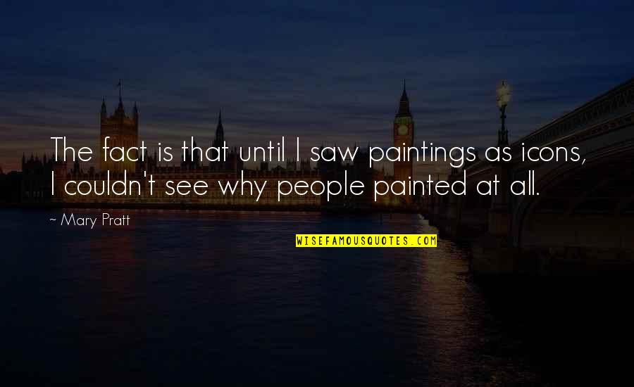Proper Attribution Quotes By Mary Pratt: The fact is that until I saw paintings