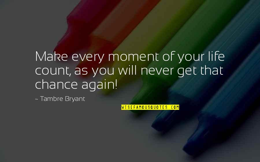 Proper Attribution Quotes By Tambre Bryant: Make every moment of your life count, as