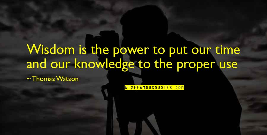 Proper Use Of Power Quotes By Thomas Watson: Wisdom is the power to put our time