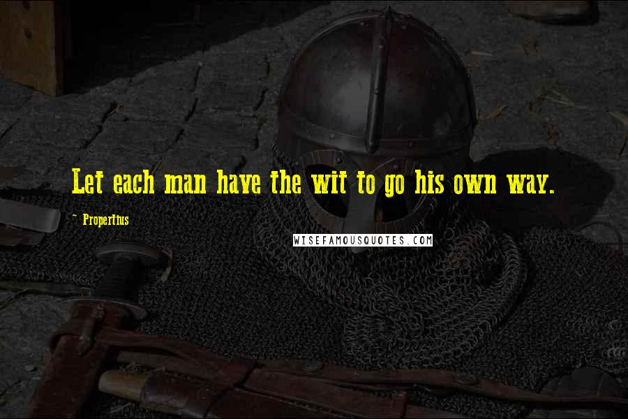 Propertius quotes: Let each man have the wit to go his own way.