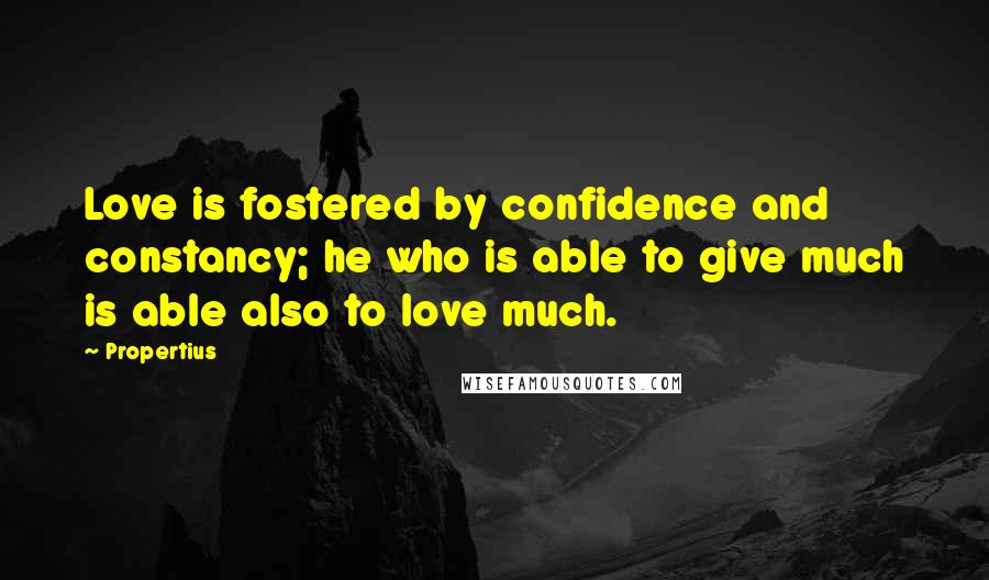 Propertius quotes: Love is fostered by confidence and constancy; he who is able to give much is able also to love much.
